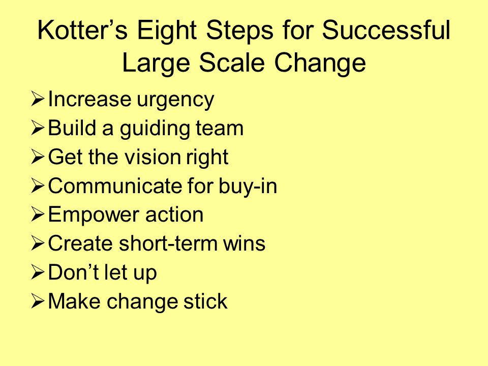 Kotter's Eight Steps for Successful Large Scale Change  Increase urgency  Build a guiding team  Get the vision right  Communicate for buy-in  Empower action  Create short-term wins  Don't let up  Make change stick