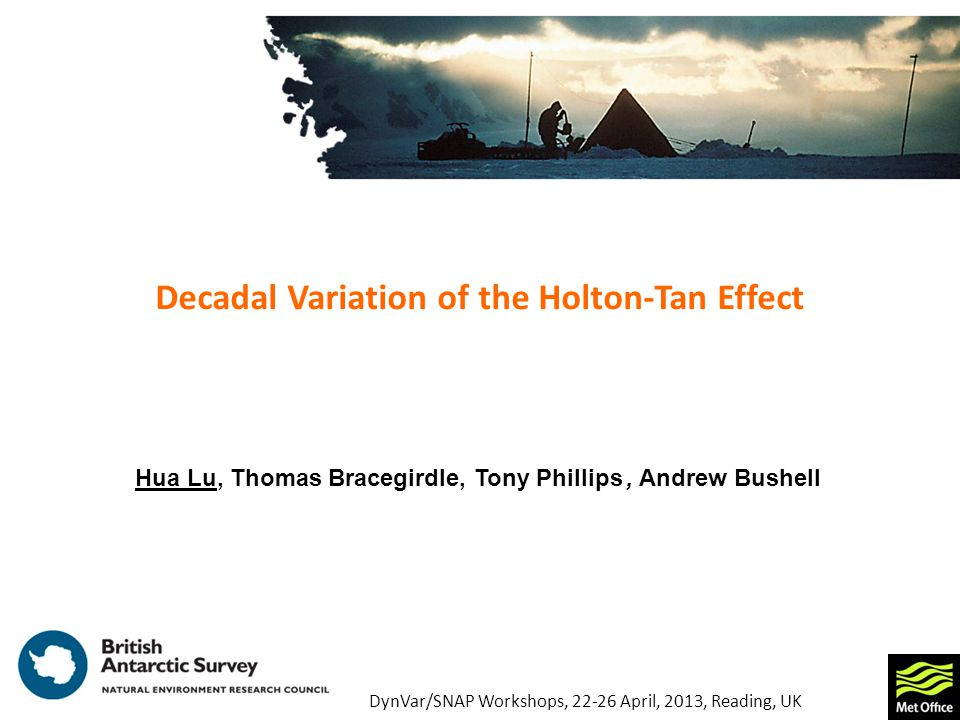 Decadal Variation of the Holton-Tan Effect Hua Lu, Thomas Bracegirdle, Tony Phillips, Andrew Bushell DynVar/SNAP Workshops, April, 2013, Reading, UK