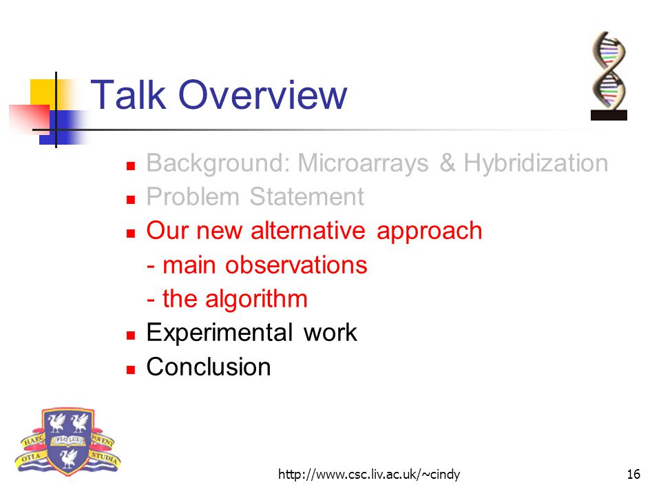http://www.csc.liv.ac.uk/~cindy16 Talk Overview Background: Microarrays & Hybridization Problem Statement Our new alternative approach - main observations - the algorithm Experimental work Conclusion