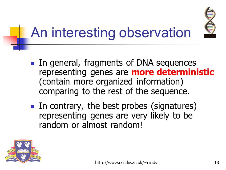 http://www.csc.liv.ac.uk/~cindy18 An interesting observation In general, fragments of DNA sequences representing genes are more deterministic (contain more organized information) comparing to the rest of the sequence.