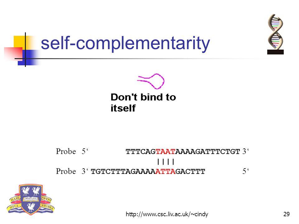 http://www.csc.liv.ac.uk/~cindy29 self-complementarity Probe 5' TTTCAGTAATAAAAGATTTCTGT 3' |||| Probe 3' TGTCTTTAGAAAAATTAGACTTT 5'