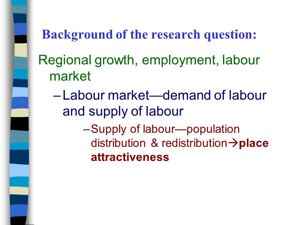 Background of the research question: Regional growth, employment, labour market –Labour market—demand of labour and supply of labour –Supply of labour—population distribution & redistribution  place attractiveness