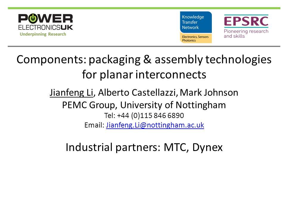 Components: packaging & assembly technologies for planar interconnects Jianfeng Li, Alberto Castellazzi, Mark Johnson PEMC Group, University of Nottingham Tel: +44 (0)115 846 6890 Email: Jianfeng.Li@nottingham.ac.ukJianfeng.Li@nottingham.ac.uk Industrial partners: MTC, Dynex