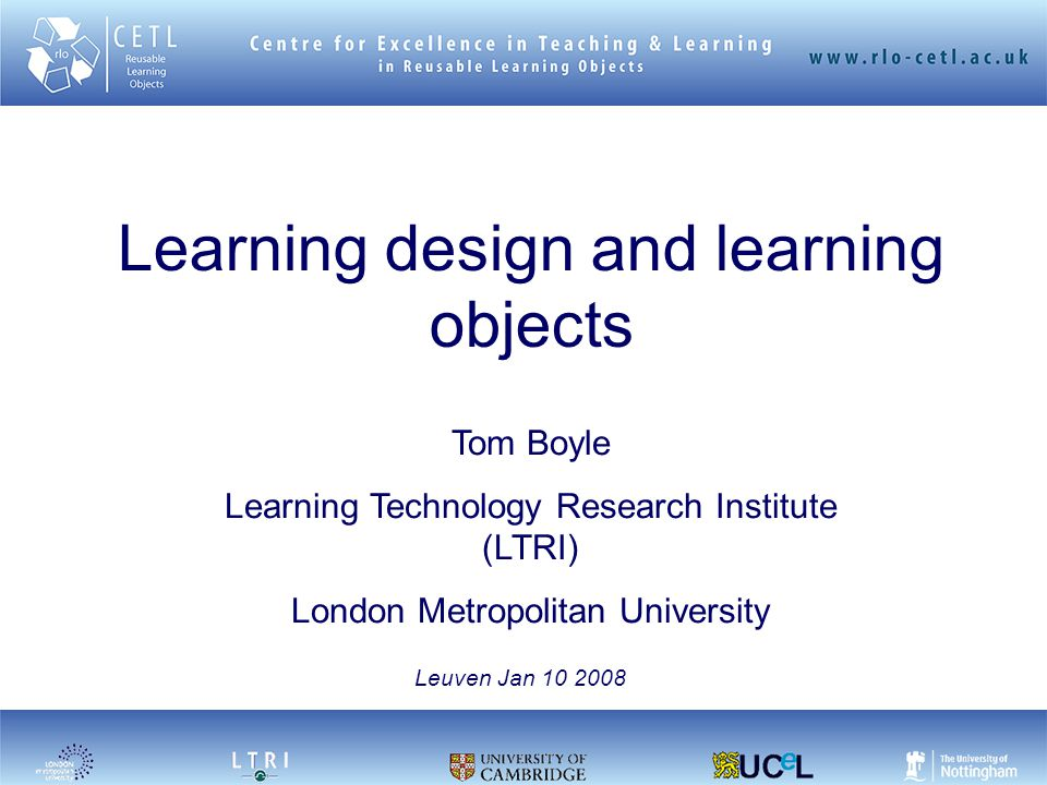Learning design and learning objects Tom Boyle Learning Technology Research Institute (LTRI) London Metropolitan University Leuven Jan