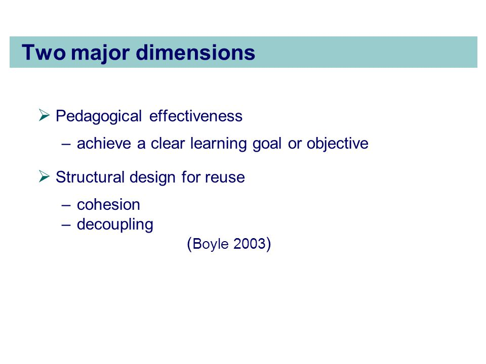Two major dimensions  Pedagogical effectiveness –achieve a clear learning goal or objective  Structural design for reuse –cohesion –decoupling ( Boyle 2003 )