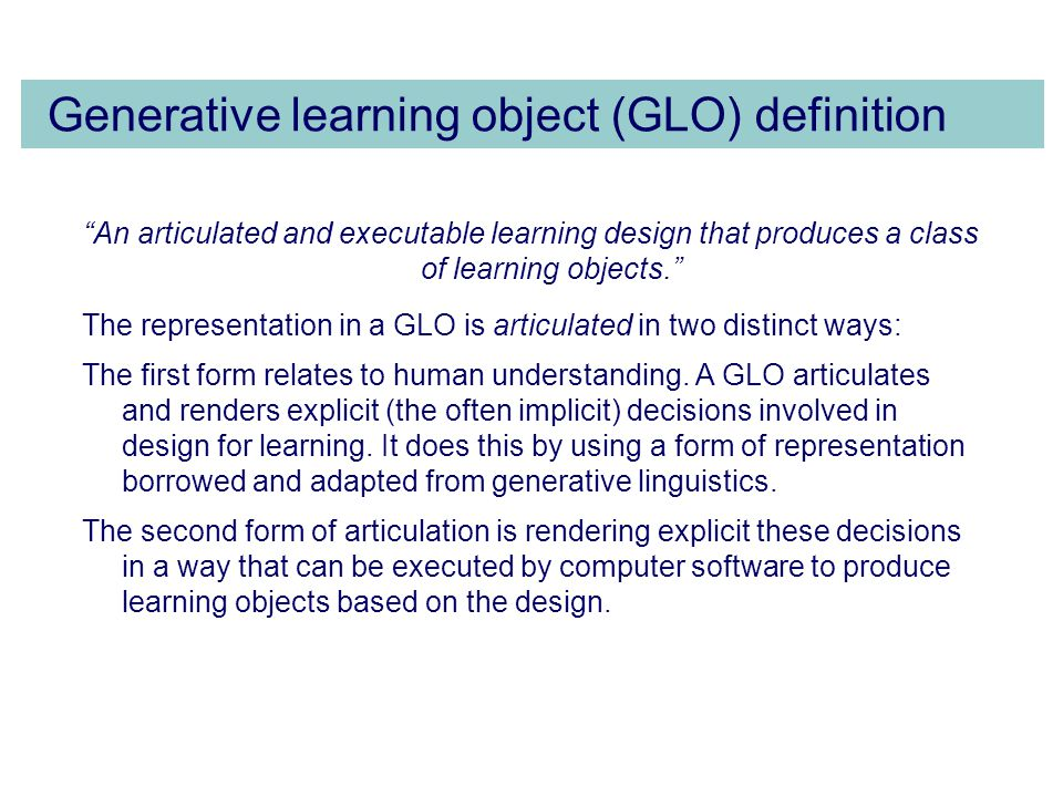 Generative learning object (GLO) definition An articulated and executable learning design that produces a class of learning objects. The representation in a GLO is articulated in two distinct ways: The first form relates to human understanding.