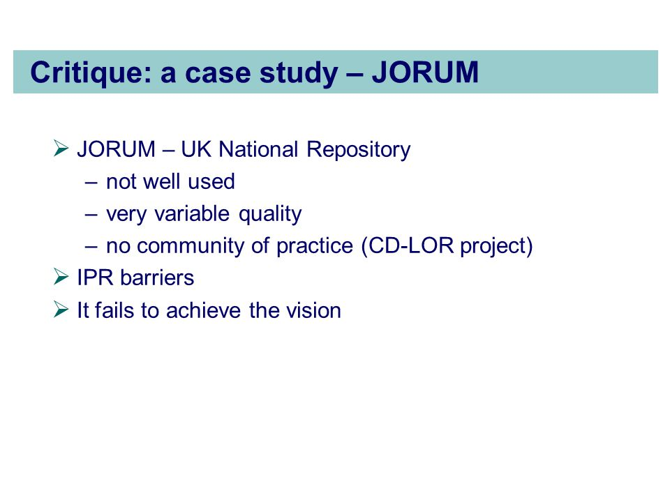 Critique: a case study – JORUM  JORUM – UK National Repository –not well used –very variable quality –no community of practice (CD-LOR project)  IPR barriers  It fails to achieve the vision