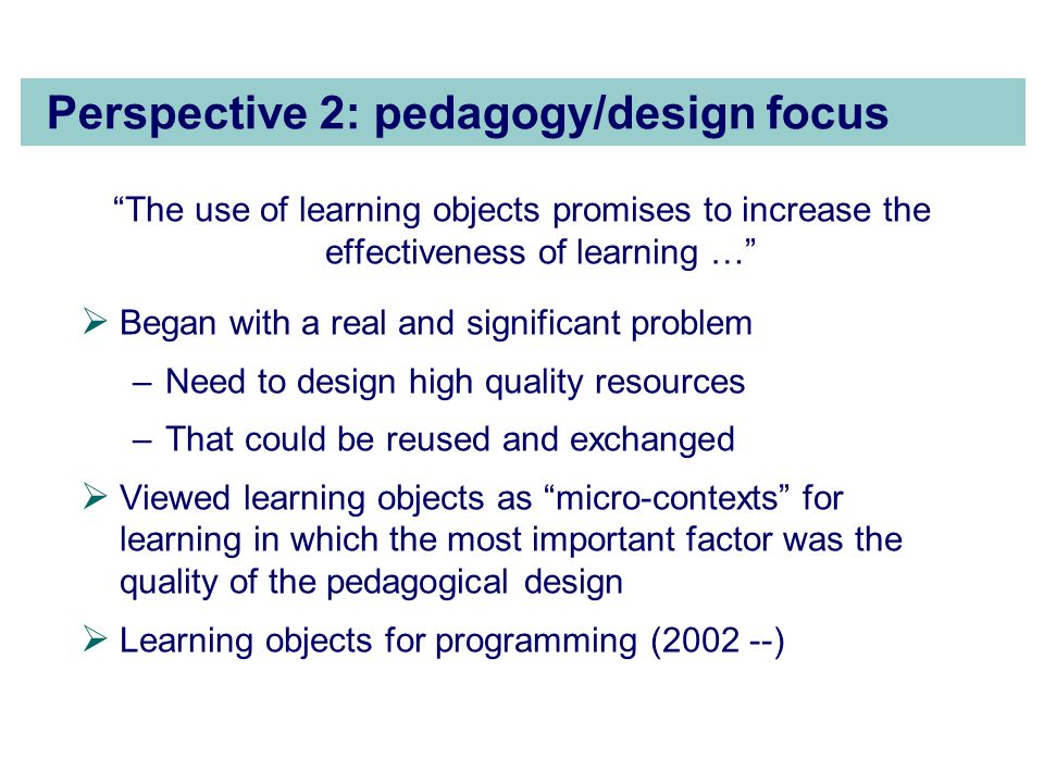 Perspective 2: pedagogy/design focus The use of learning objects promises to increase the effectiveness of learning …  Began with a real and significant problem –Need to design high quality resources –That could be reused and exchanged  Viewed learning objects as micro-contexts for learning in which the most important factor was the quality of the pedagogical design  Learning objects for programming ( )