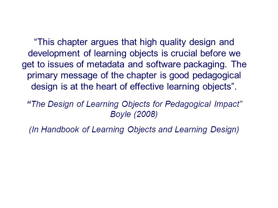 This chapter argues that high quality design and development of learning objects is crucial before we get to issues of metadata and software packaging.