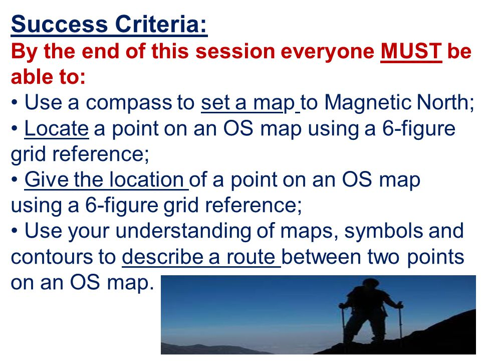 Success Criteria: By the end of this session everyone MUST be able to: Use a compass to set a map to Magnetic North; Locate a point on an OS map using