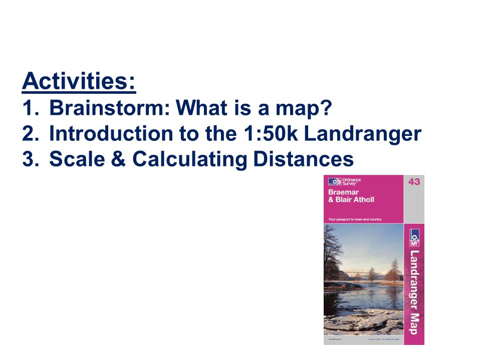 Activities: 1.Brainstorm: What is a map? 2.Introduction to the 1:50k Landranger 3.Scale & Calculating Distances