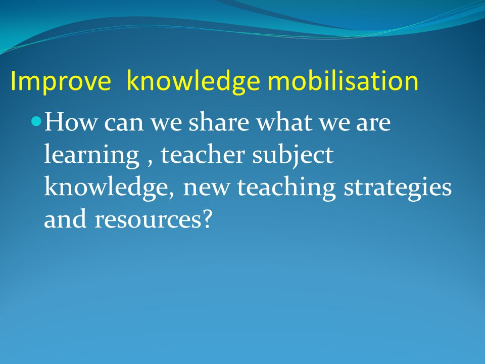 Improve knowledge mobilisation How can we share what we are learning, teacher subject knowledge, new teaching strategies and resources
