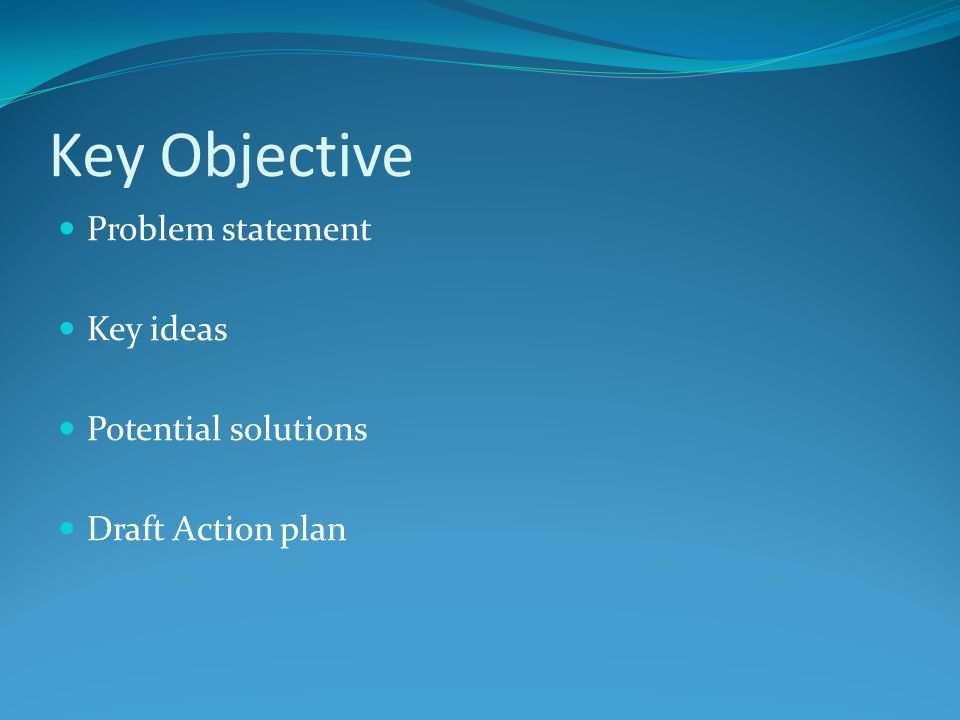 Key Objective Problem statement Key ideas Potential solutions Draft Action plan