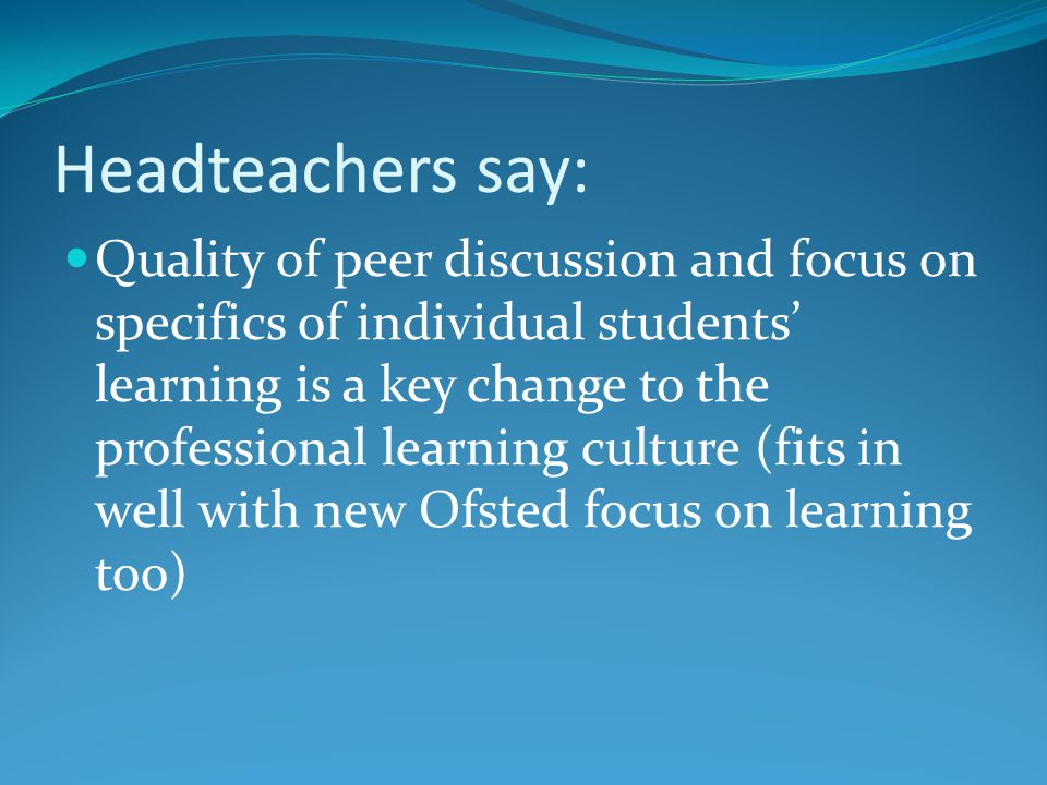 Headteachers say: Quality of peer discussion and focus on specifics of individual students' learning is a key change to the professional learning culture (fits in well with new Ofsted focus on learning too)