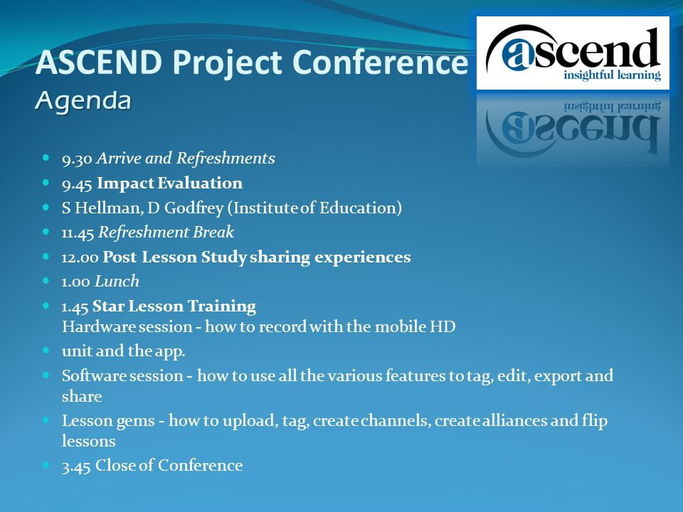 Agenda ASCEND Project Conference Agenda 9.30 Arrive and Refreshments 9.45 Impact Evaluation S Hellman, D Godfrey (Institute of Education) Refreshment Break Post Lesson Study sharing experiences 1.00 Lunch 1.45 Star Lesson Training Hardware session - how to record with the mobile HD unit and the app.