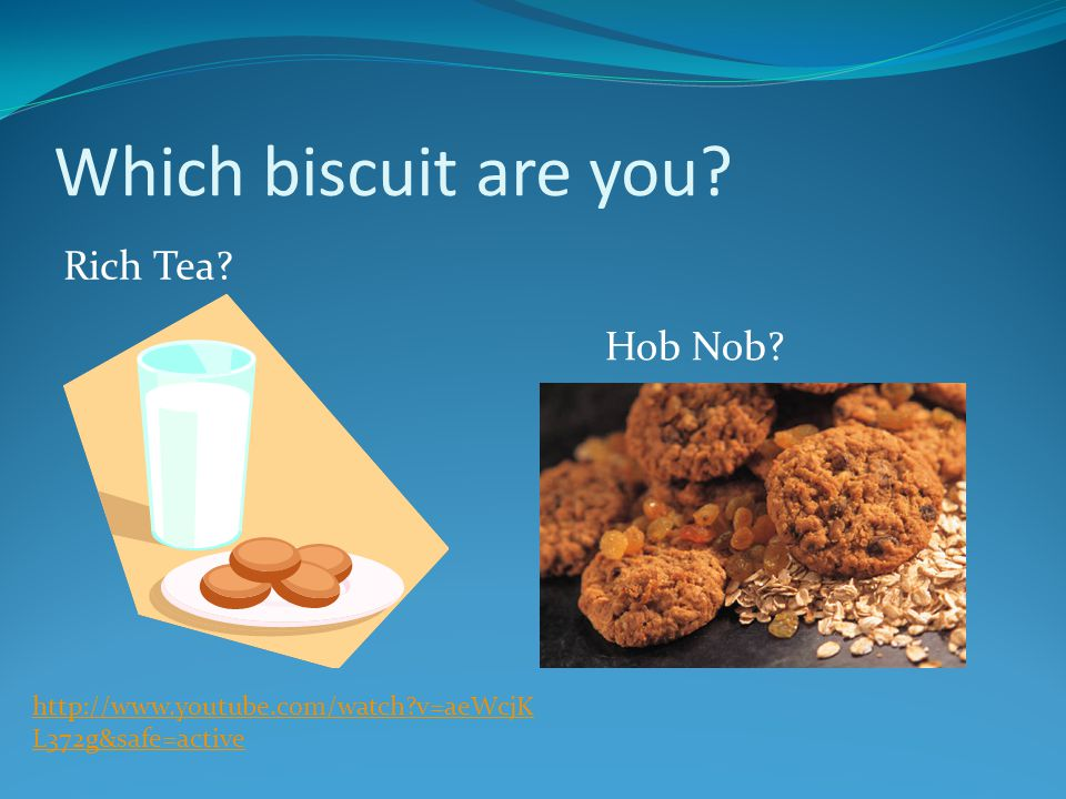http://www.youtube.com/watch?v=aeWcjK L372g&safe=active Rich Tea? Hob Nob? Which biscuit are you?