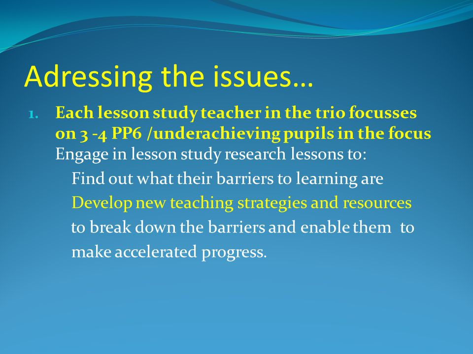Adressing the issues… 1. Each lesson study teacher in the trio focusses on 3 -4 PP6 /underachieving pupils in the focus Engage in lesson study researc