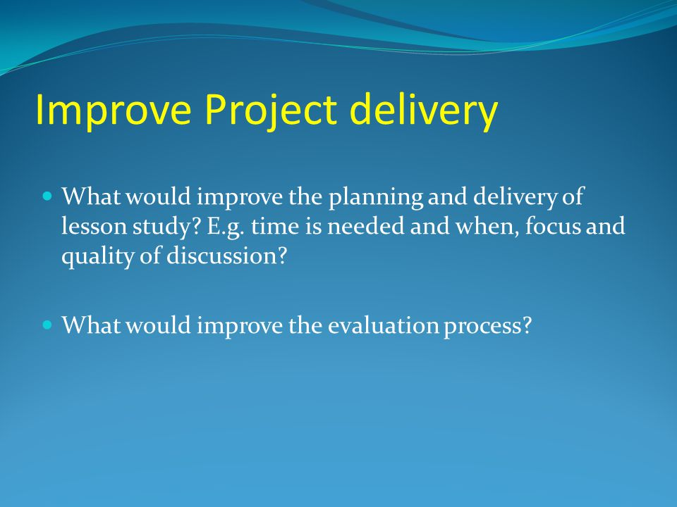 Improve Project delivery What would improve the planning and delivery of lesson study.