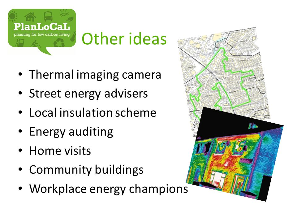 Other ideas Thermal imaging camera Street energy advisers Local insulation scheme Energy auditing Home visits Community buildings Workplace energy champions