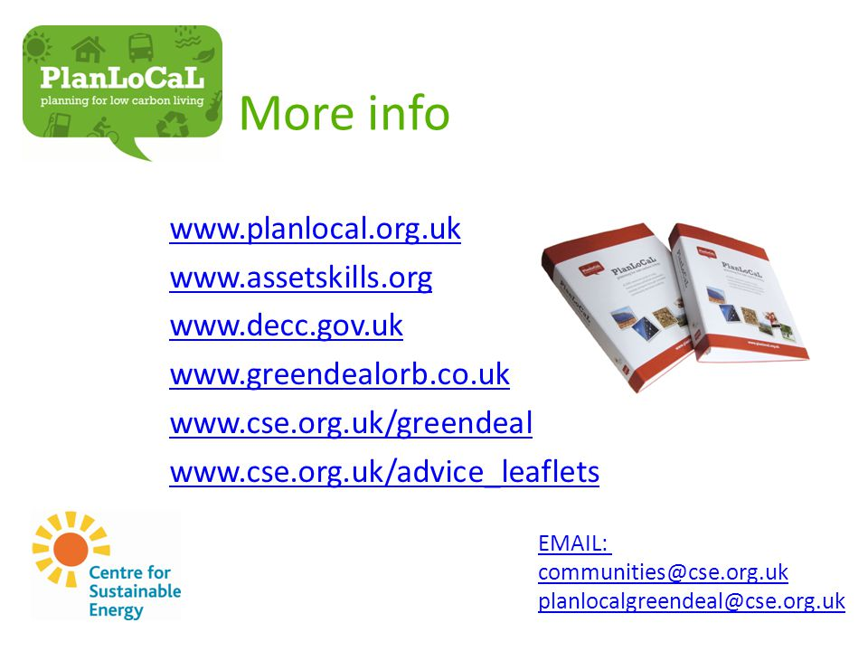 More info www.planlocal.org.uk www.assetskills.org www.decc.gov.uk www.greendealorb.co.uk www.cse.org.uk/greendeal www.cse.org.uk/advice_leaflets EMAIL: communities@cse.org.uk planlocalgreendeal@cse.org.uk