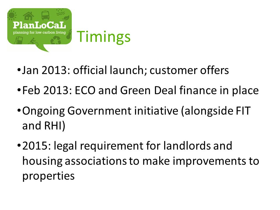 Timings Jan 2013: official launch; customer offers Feb 2013: ECO and Green Deal finance in place Ongoing Government initiative (alongside FIT and RHI) 2015: legal requirement for landlords and housing associations to make improvements to properties