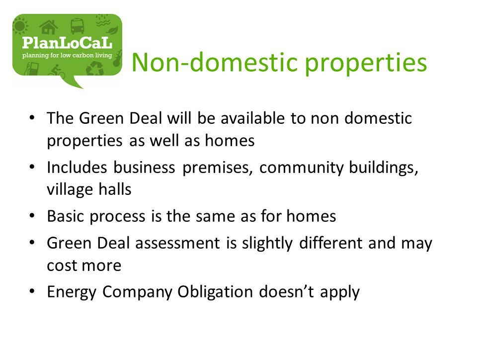 Non-domestic properties The Green Deal will be available to non domestic properties as well as homes Includes business premises, community buildings, village halls Basic process is the same as for homes Green Deal assessment is slightly different and may cost more Energy Company Obligation doesn't apply