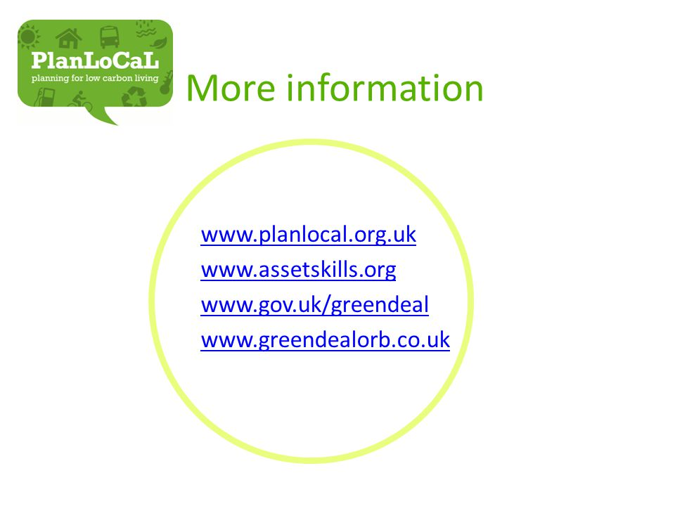 More information www.planlocal.org.uk www.assetskills.org www.gov.uk/greendeal www.greendealorb.co.uk