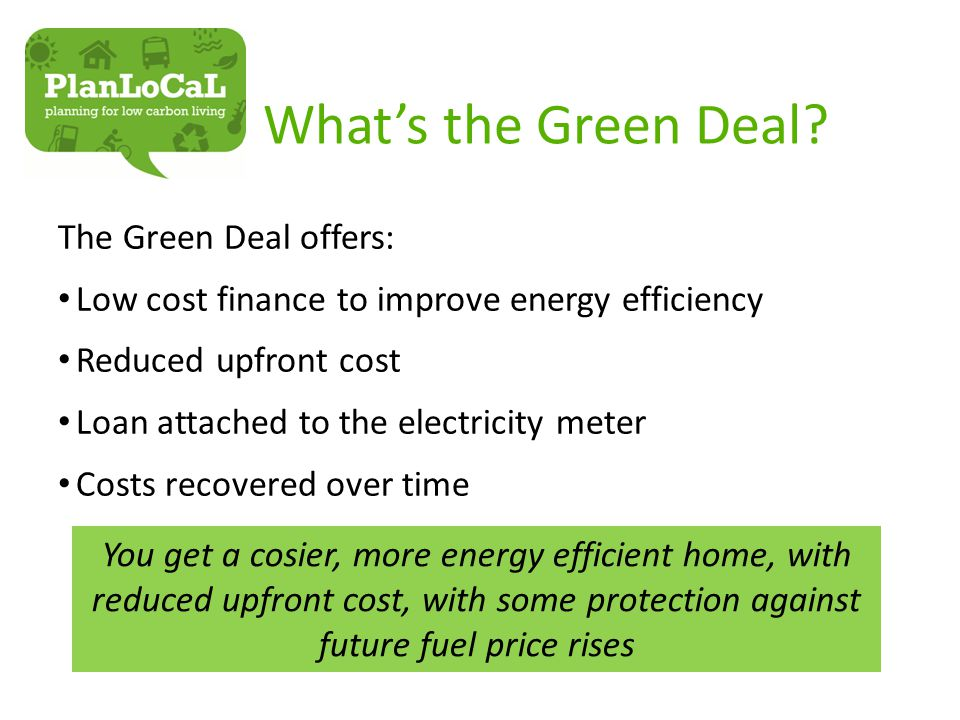 What's the Green Deal? The Green Deal offers: Low cost finance to improve energy efficiency Reduced upfront cost Loan attached to the electricity mete