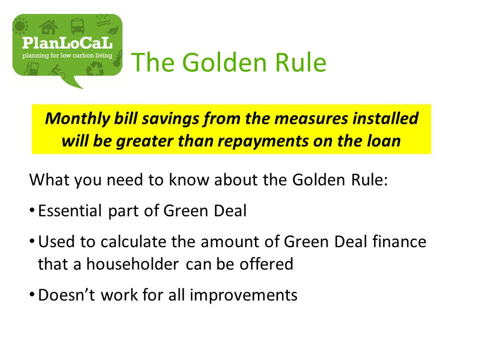 The Golden Rule What you need to know about the Golden Rule: Essential part of Green Deal Used to calculate the amount of Green Deal finance that a householder can be offered Doesn't work for all improvements Monthly bill savings from the measures installed will be greater than repayments on the loan