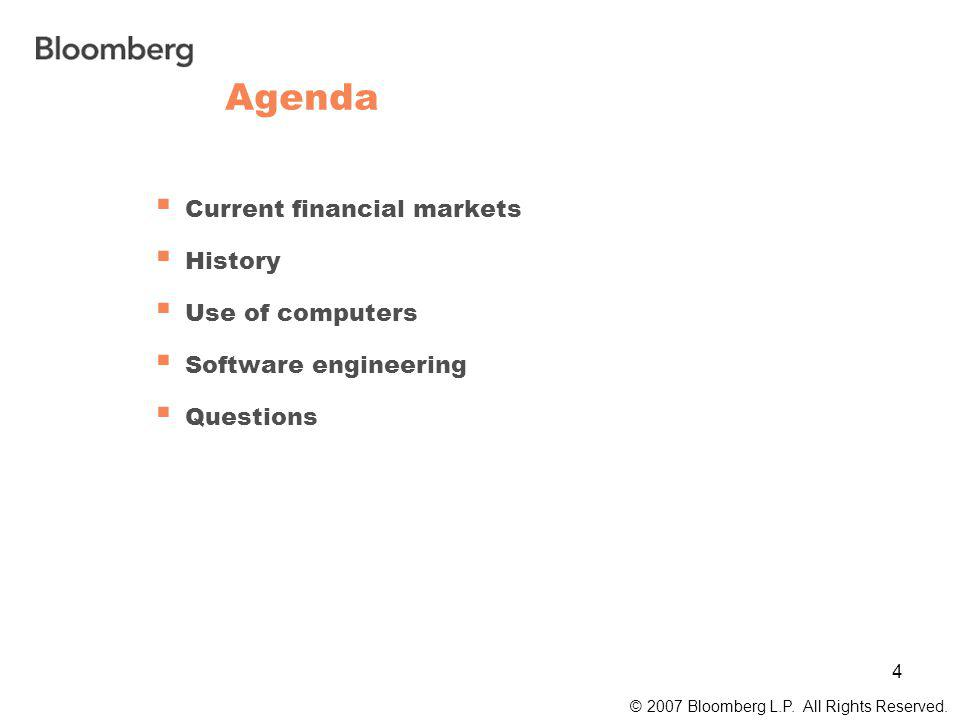 4 Agenda  Current financial markets  History  Use of computers  Software engineering  Questions © 2007 Bloomberg L.P.
