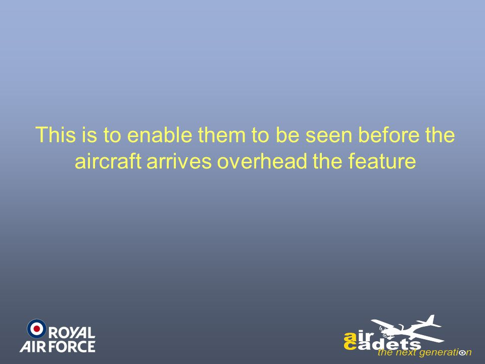 This is to enable them to be seen before the aircraft arrives overhead the feature