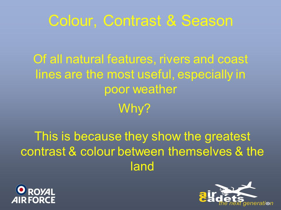 Colour, Contrast & Season Of all natural features, rivers and coast lines are the most useful, especially in poor weather This is because they show th