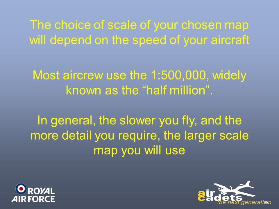 "The choice of scale of your chosen map will depend on the speed of your aircraft Most aircrew use the 1:500,000, widely known as the ""half million"". I"