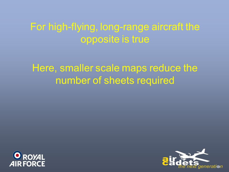 For high-flying, long-range aircraft the opposite is true Here, smaller scale maps reduce the number of sheets required