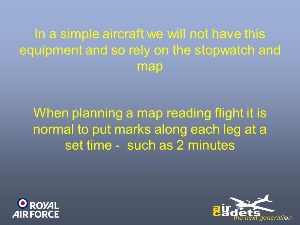 In a simple aircraft we will not have this equipment and so rely on the stopwatch and map When planning a map reading flight it is normal to put marks