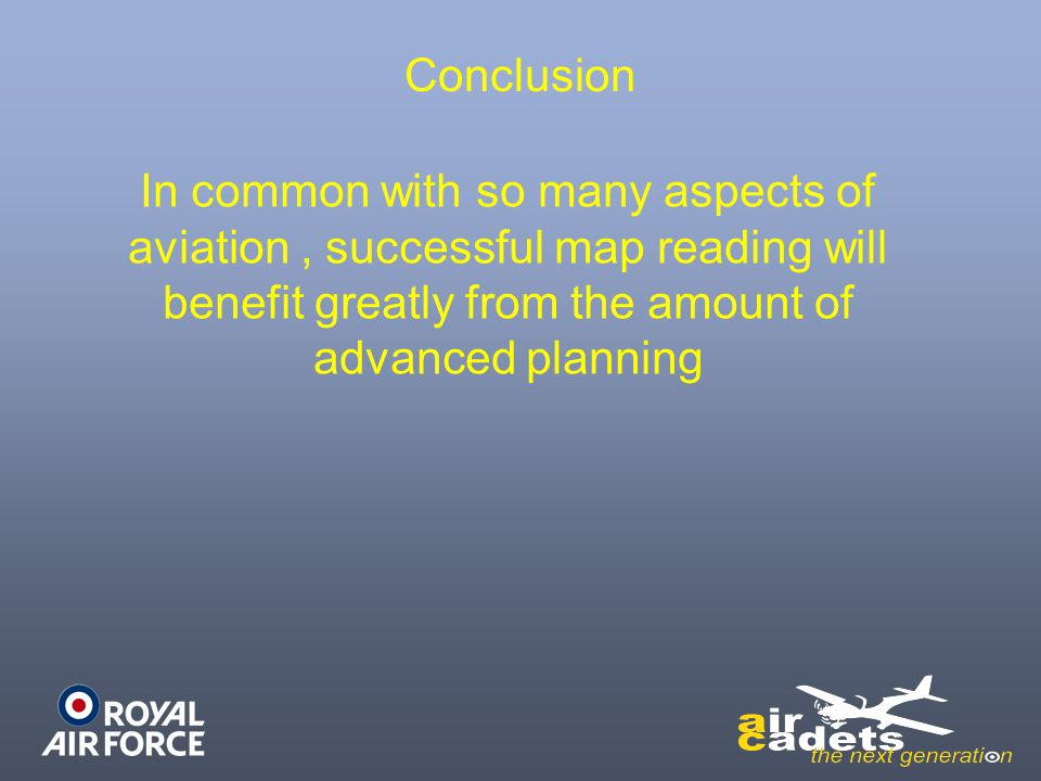 Conclusion In common with so many aspects of aviation, successful map reading will benefit greatly from the amount of advanced planning