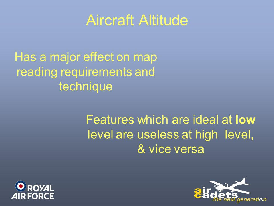 Aircraft Altitude Has a major effect on map reading requirements and technique Features which are ideal at low level are useless at high level, & vice