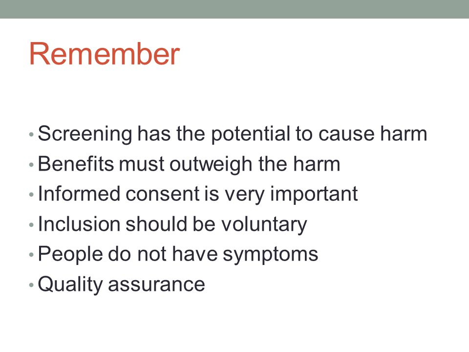 Remember Screening has the potential to cause harm Benefits must outweigh the harm Informed consent is very important Inclusion should be voluntary Pe