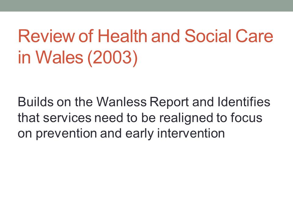 Review of Health and Social Care in Wales (2003) Builds on the Wanless Report and Identifies that services need to be realigned to focus on prevention