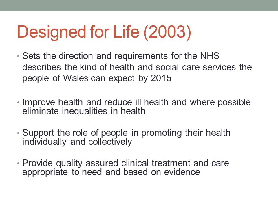 Designed for Life (2003) Sets the direction and requirements for the NHS describes the kind of health and social care services the people of Wales can