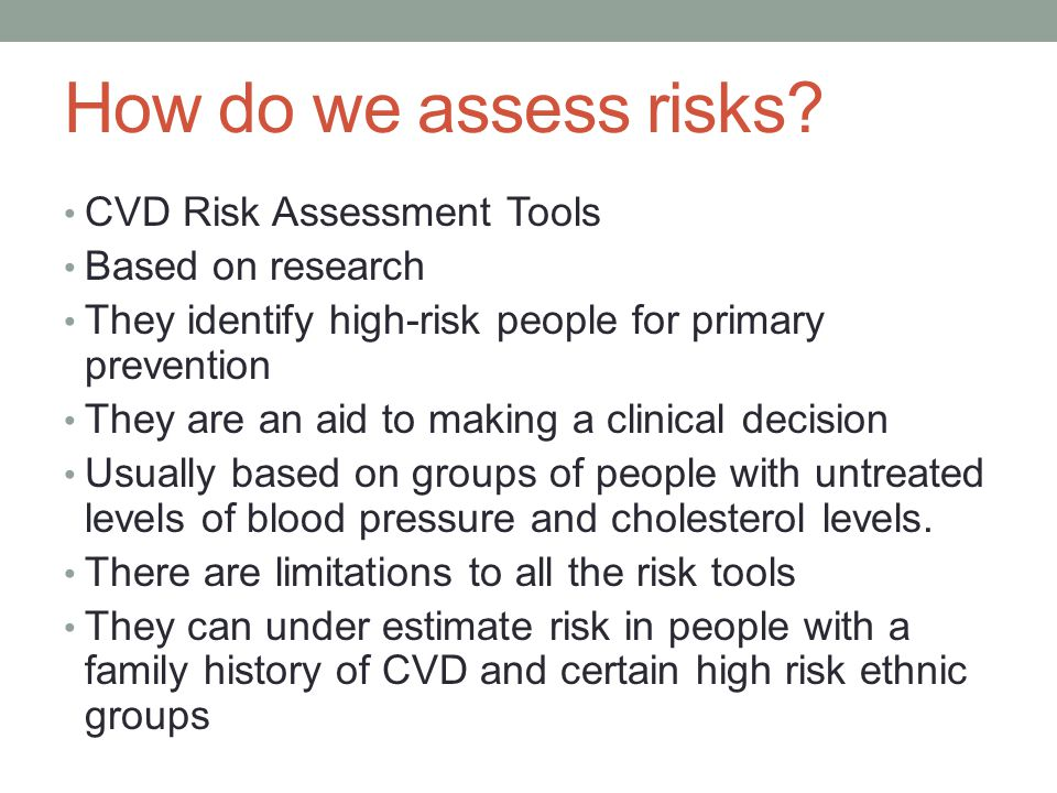 How do we assess risks? CVD Risk Assessment Tools Based on research They identify high-risk people for primary prevention They are an aid to making a