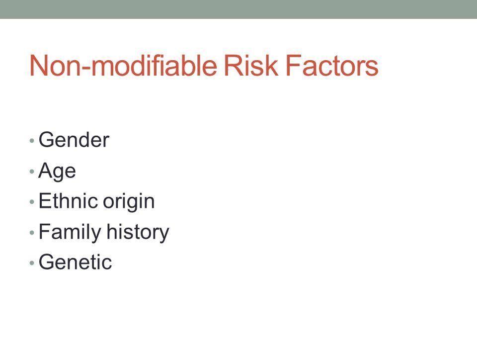 Non-modifiable Risk Factors Gender Age Ethnic origin Family history Genetic