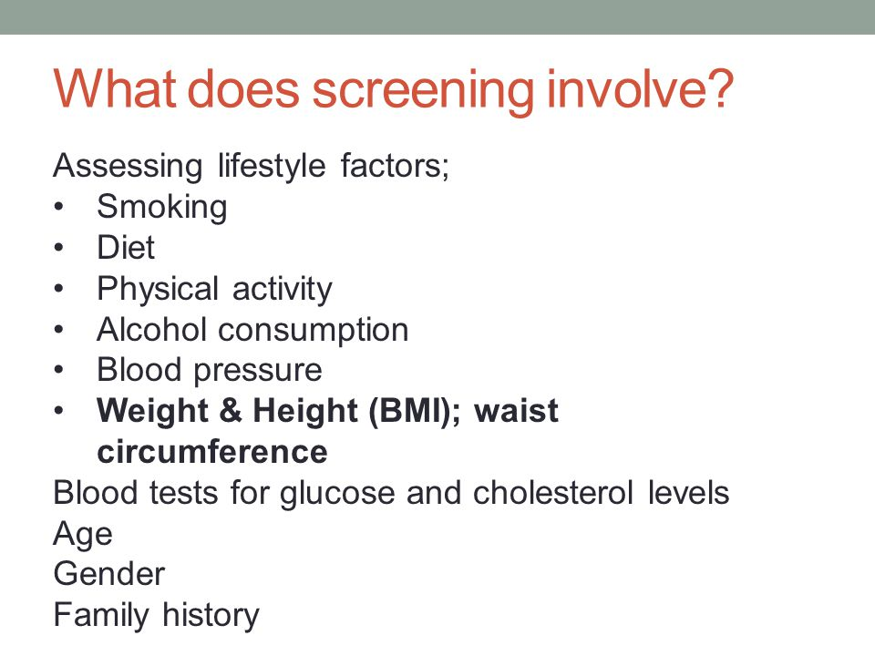 What does screening involve? Assessing lifestyle factors; Smoking Diet Physical activity Alcohol consumption Blood pressure Weight & Height (BMI); wai