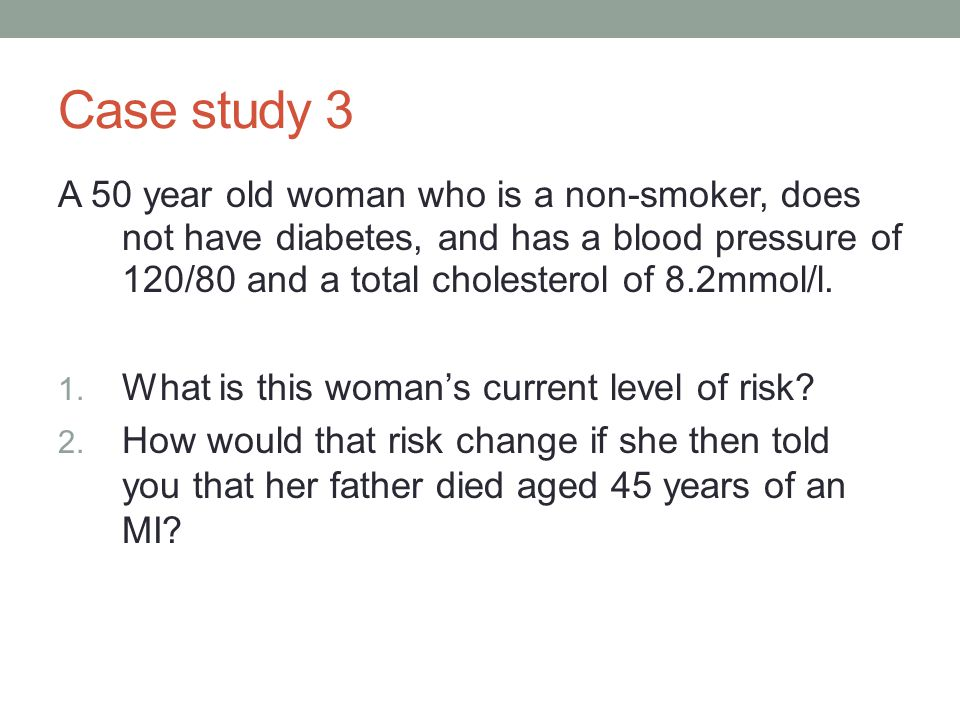 Case study 3 A 50 year old woman who is a non-smoker, does not have diabetes, and has a blood pressure of 120/80 and a total cholesterol of 8.2mmol/l.