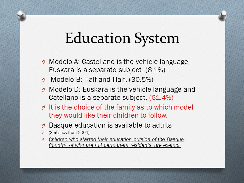 Education System O Modelo A: Castellano is the vehicle language, Euskara is a separate subject. (8.1%) O Modelo B: Half and Half. (30.5%) O Modelo D:
