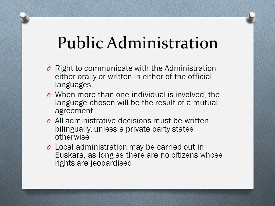 Public Administration O Right to communicate with the Administration either orally or written in either of the official languages O When more than one