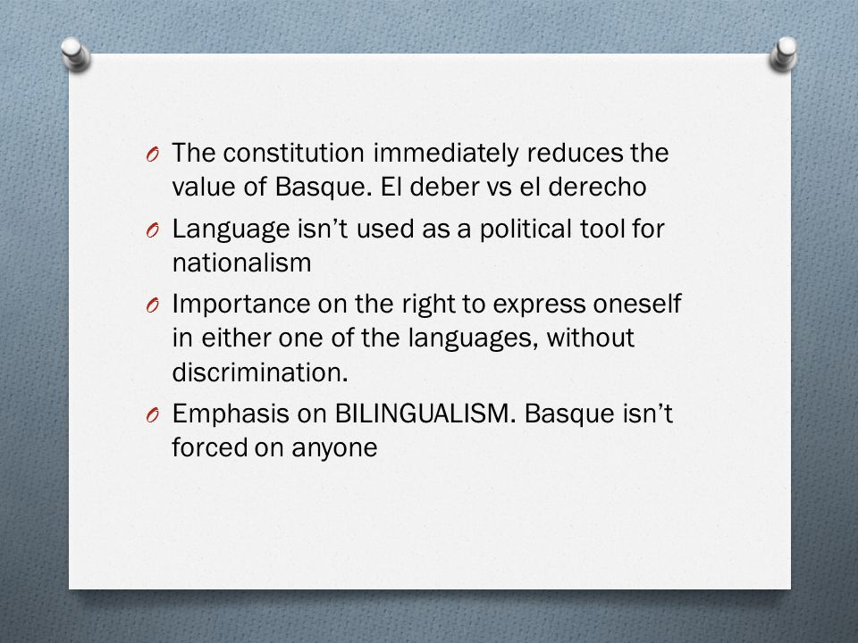 O The constitution immediately reduces the value of Basque. El deber vs el derecho O Language isn't used as a political tool for nationalism O Importa
