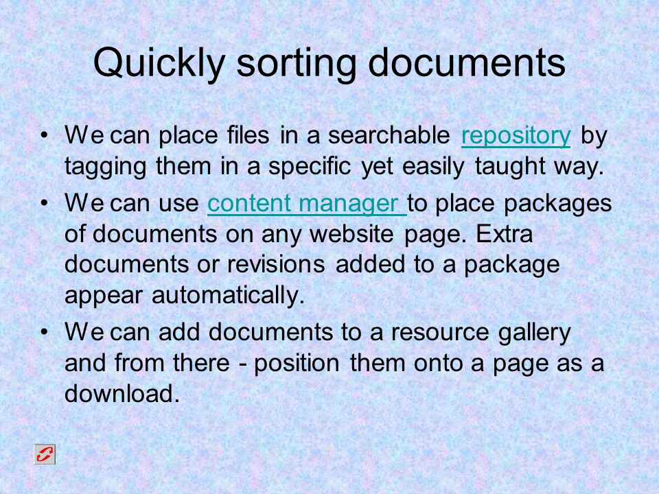 Quickly sorting documents We can place files in a searchable repository by tagging them in a specific yet easily taught way.repository We can use content manager to place packages of documents on any website page.