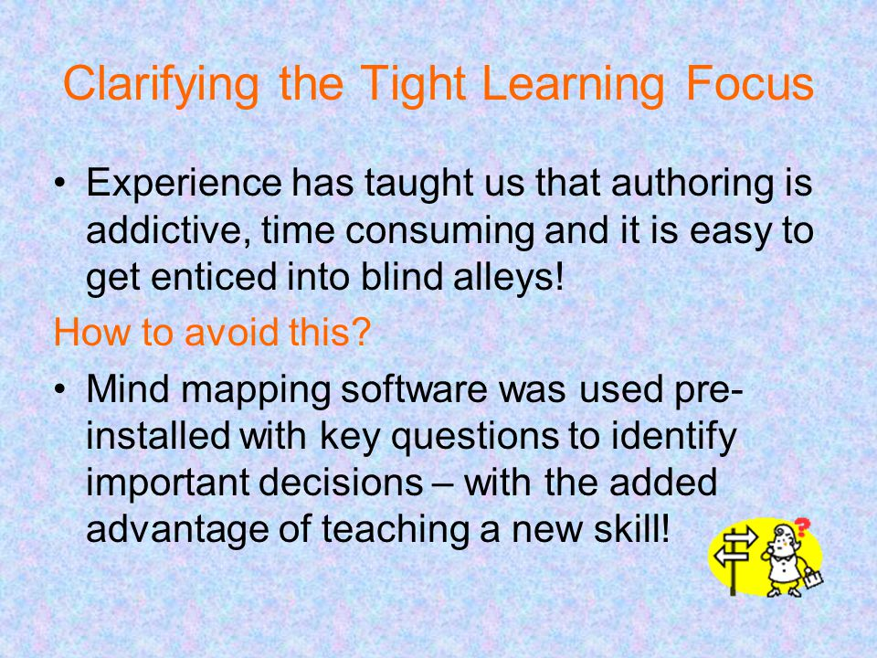 Clarifying the Tight Learning Focus Experience has taught us that authoring is addictive, time consuming and it is easy to get enticed into blind alleys.