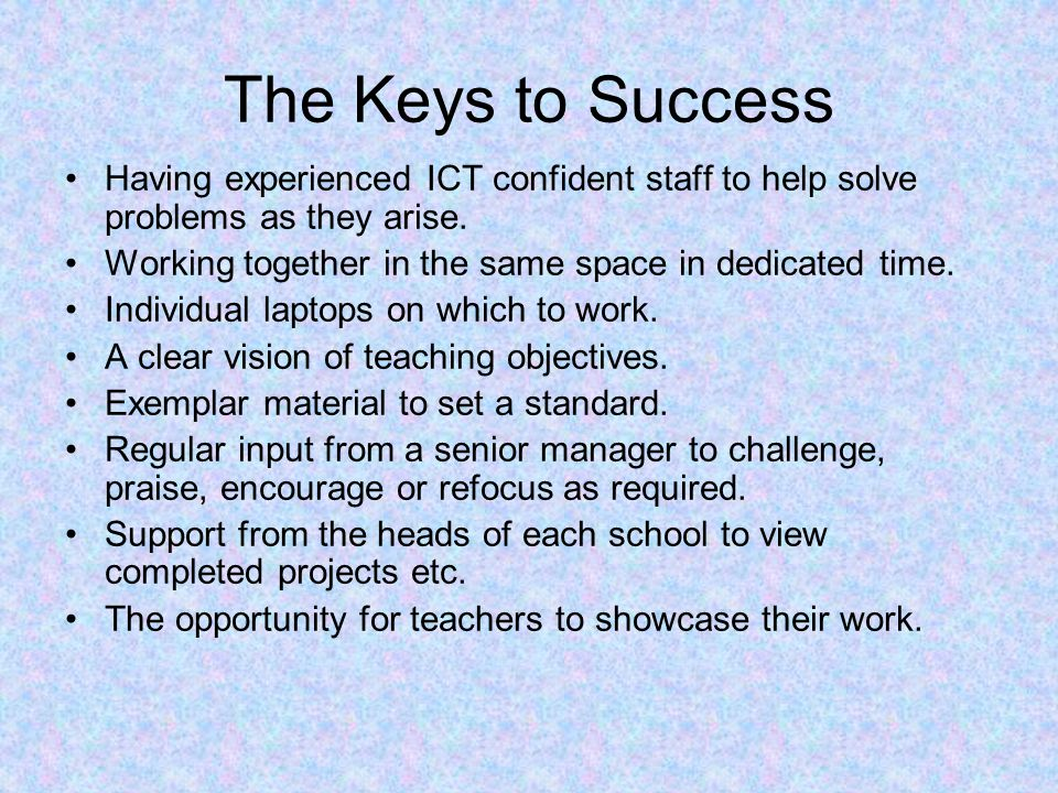 The Keys to Success Having experienced ICT confident staff to help solve problems as they arise.
